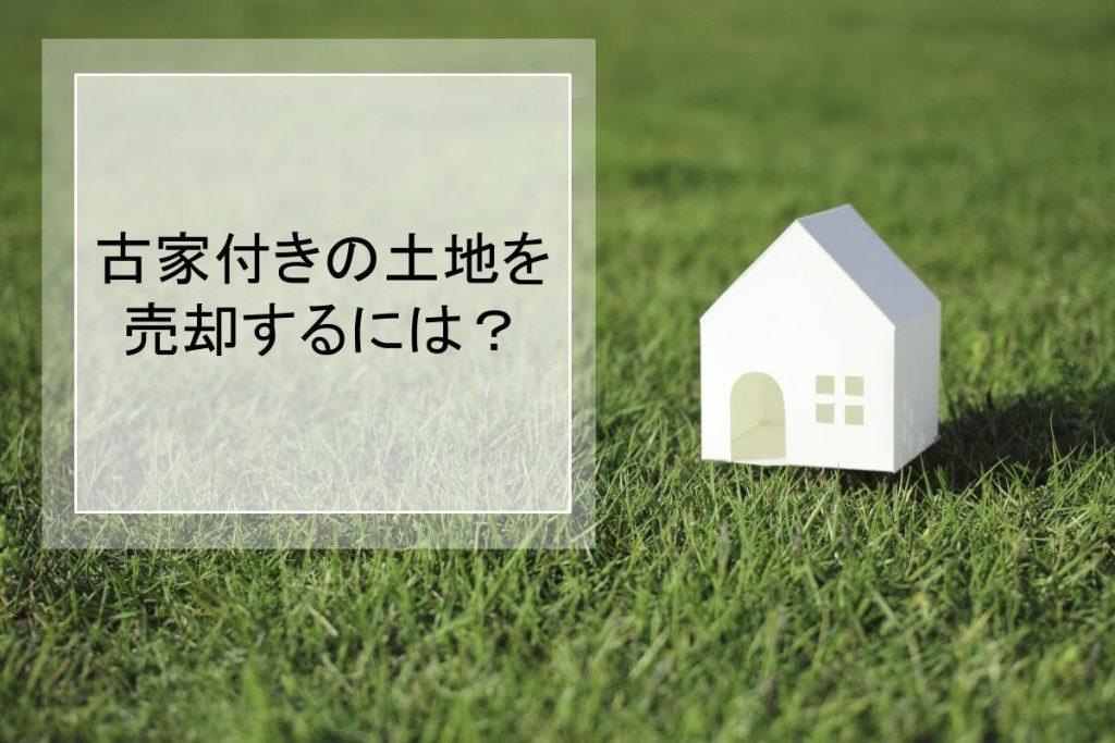 古家付きの土地を売却するには?売却方法をわかりやすく解説
