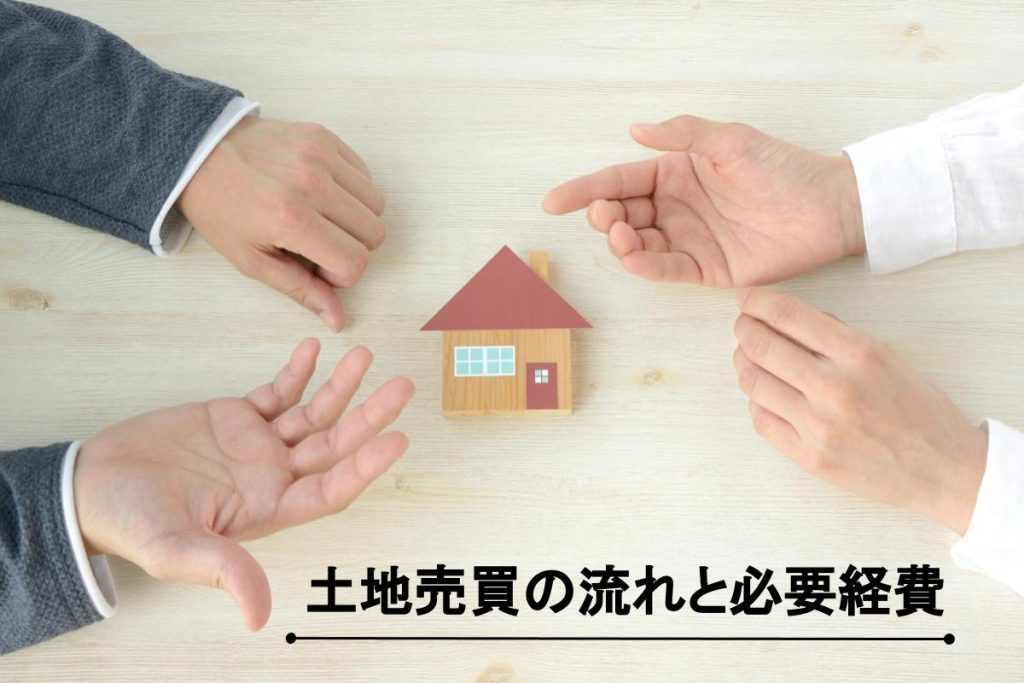 土地売買の流れと必要経費|スムーズに売却するためのポイントは?