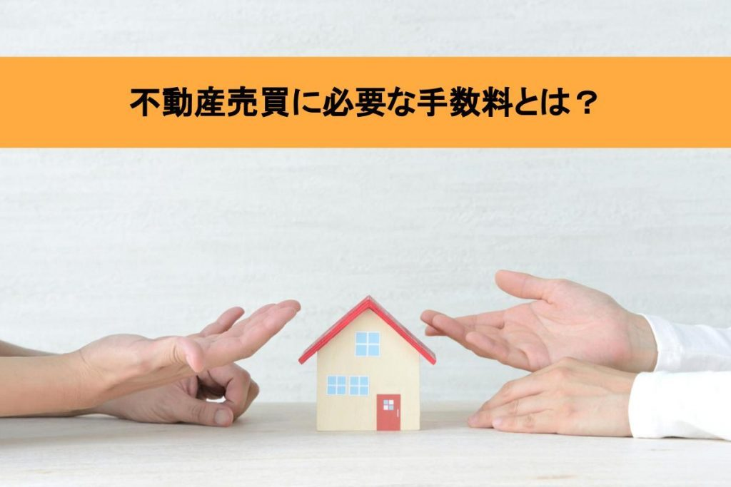 不動産売買の手数料はいくらかかる?専門家がわかりやすく解説