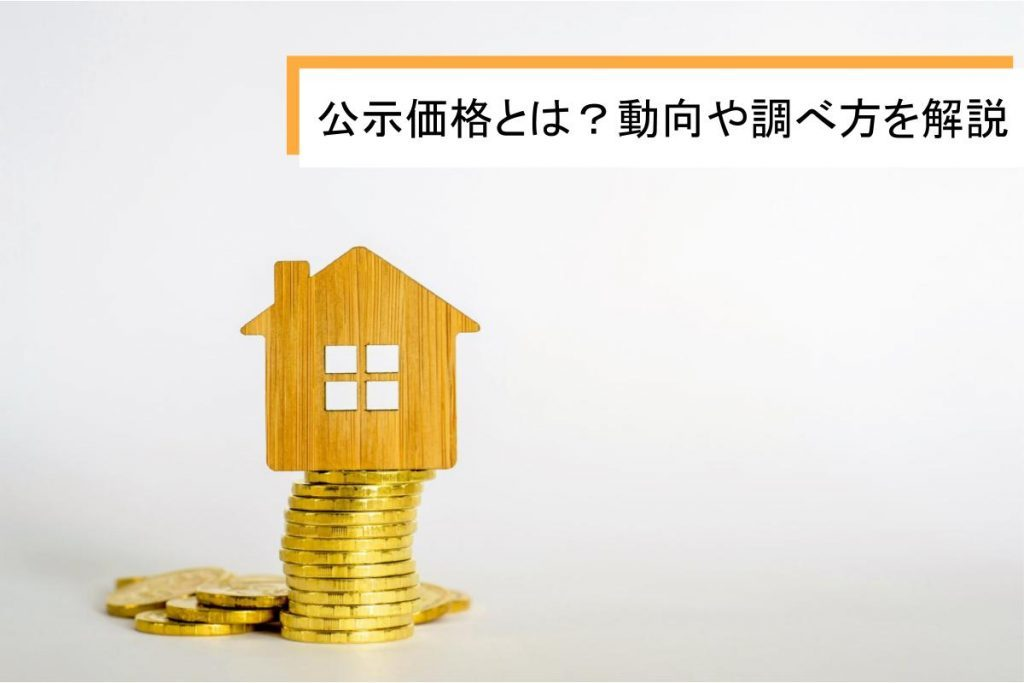 公示価格とは?最近の動向や調べ方についてわかりやすく解説