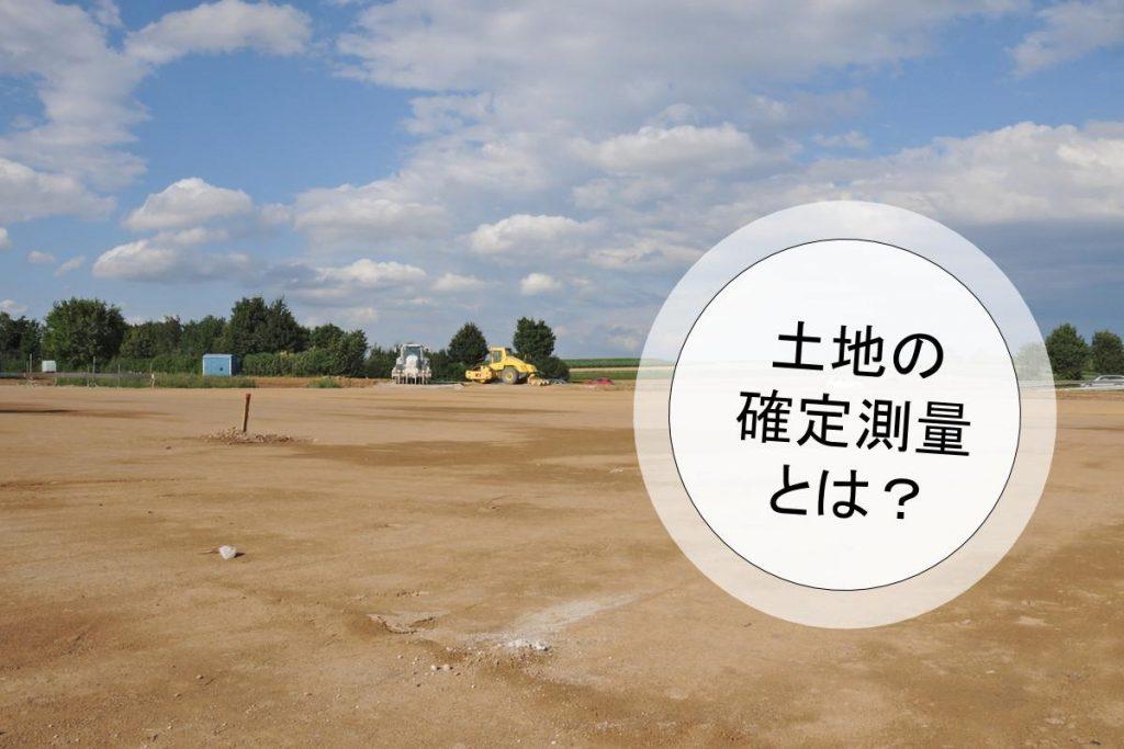 土地売却には欠かせない確定測量|基本内容と流れを把握しよう
