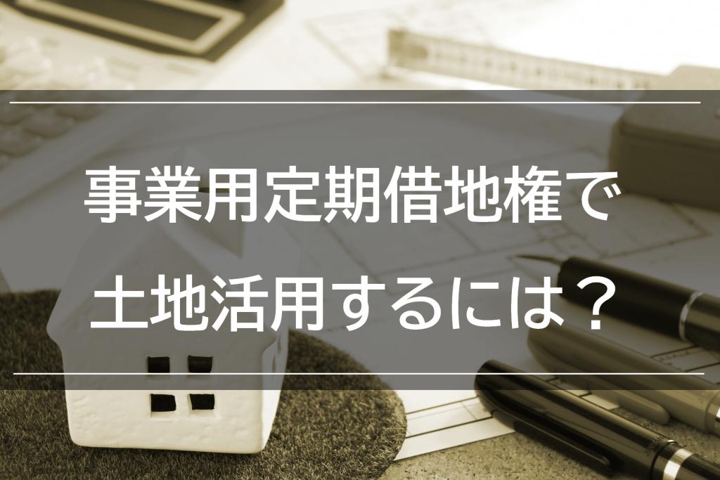 事業用定期借地権で土地活用するには?メリットやデメリットをご紹介