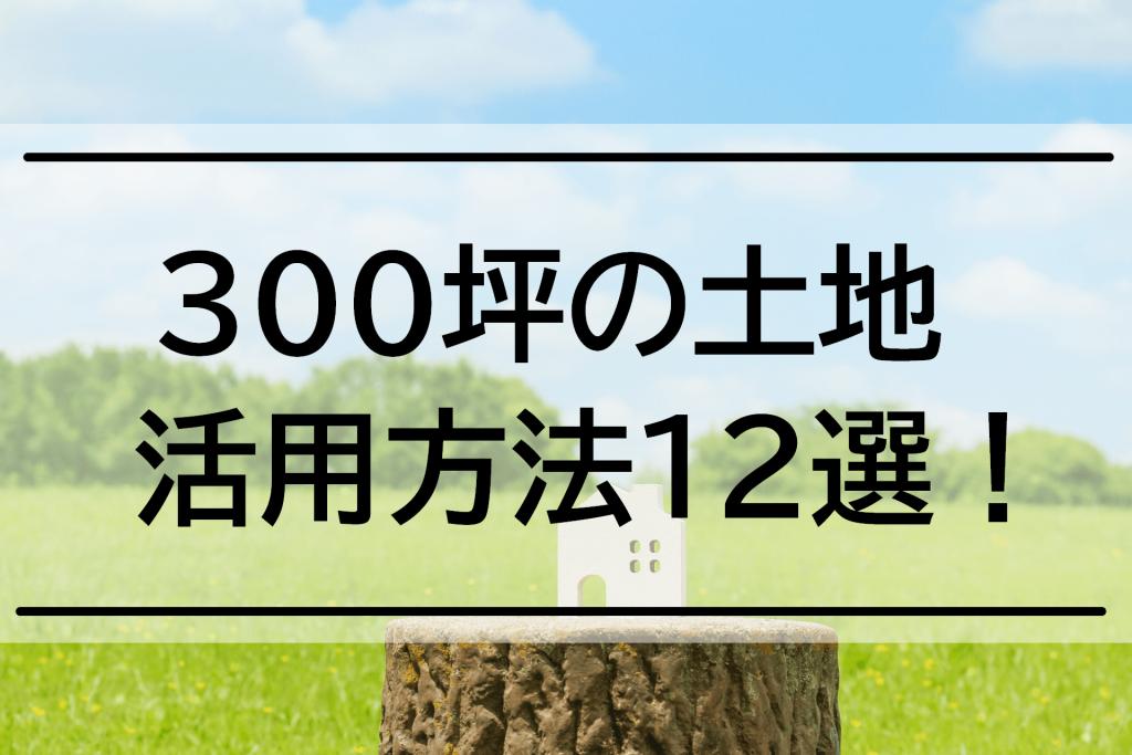 300坪の土地活用方法12選!注意点についても徹底解説!
